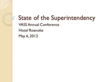 State of the Superintendency VASS Annual Conference Hotel Roanoke May 6, 2013.