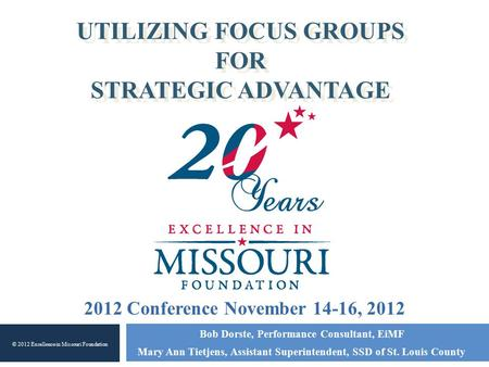 UTILIZING FOCUS GROUPS FOR STRATEGIC ADVANTAGE Bob Dorste, Performance Consultant, EiMF Mary Ann Tietjens, Assistant Superintendent, SSD of St. Louis County.