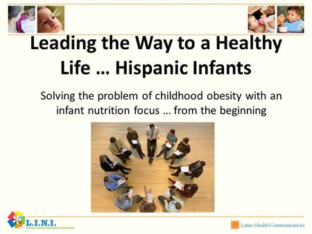 Leading the Way to a Healthy Life … Hispanic Infants Solving the problem of childhood obesity with an infant nutrition focus … from the beginning.