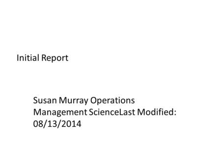 Initial Report Susan Murray Operations Management ScienceLast Modified: 08/13/2014.
