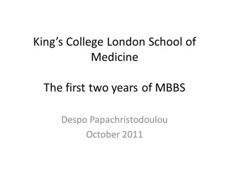 King's College London School of Medicine The first two years of MBBS Despo Papachristodoulou October 2011.