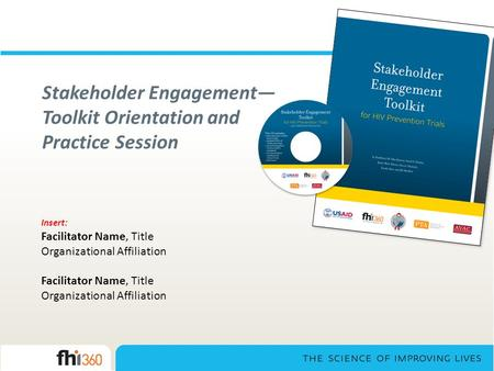 Stakeholder Engagement— Toolkit Orientation and Practice Session Insert: Facilitator Name, Title Organizational Affiliation Facilitator Name, Title Organizational.