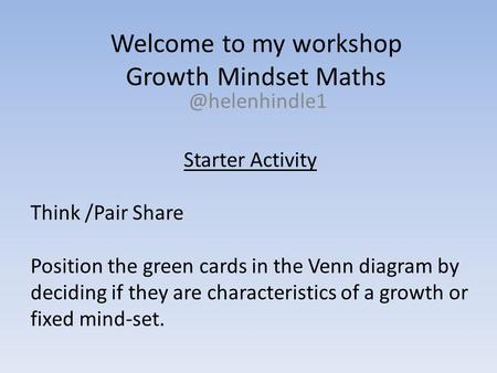 Welcome to my workshop Growth Mindset Starter Activity Think /Pair Share Position the green cards in the Venn diagram by deciding if.