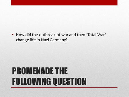 PROMENADE THE FOLLOWING QUESTION How did the outbreak of war and then 'Total War' change life in Nazi Germany?