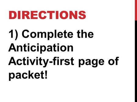 Directions 1) Complete the Anticipation Activity-first page of packet!