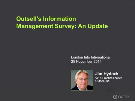 Outsell's Information Management Survey: An Update Jim Hydock VP & Practice Leader Outsell, Inc. 1 London Info International 25 November 2014.