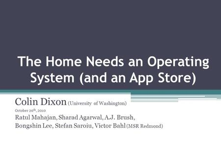 The Home Needs an Operating System (and an App Store) Colin Dixon (University of Washington) October 20 th, 2010 Ratul Mahajan, Sharad Agarwal, A.J. Brush,