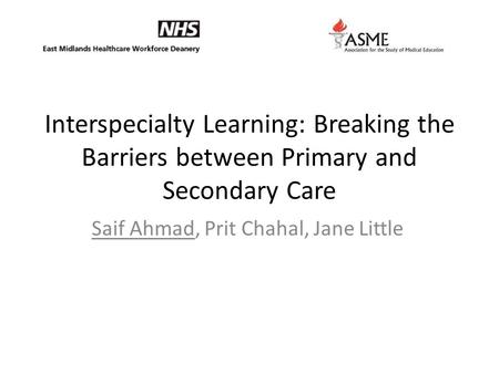 Interspecialty Learning: Breaking the Barriers between Primary and Secondary Care Saif Ahmad, Prit Chahal, Jane Little.