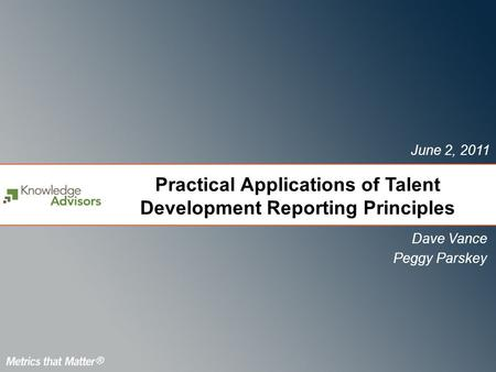 Practical Applications of Talent Development Reporting Principles Dave Vance Peggy Parskey June 2, 2011.