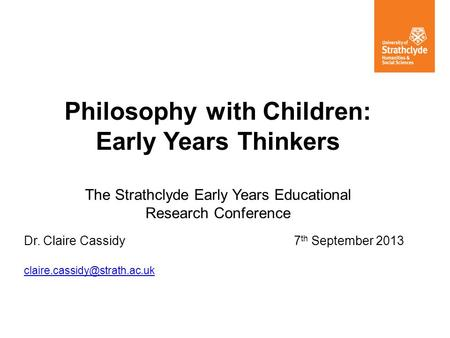 Philosophy with Children: Early Years Thinkers The Strathclyde Early Years Educational Research Conference Dr. Claire Cassidy7 th September 2013