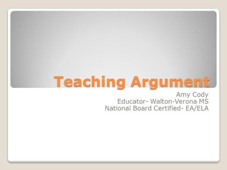Teaching Argument Amy Cody Educator- Walton-Verona MS National Board Certified- EA/ELA.
