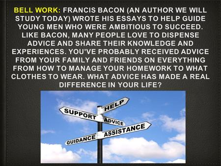 BELL WORK: FRANCIS BACON (AN AUTHOR WE WILL STUDY TODAY) WROTE HIS ESSAYS TO HELP GUIDE YOUNG MEN WHO WERE AMBITIOUS TO SUCCEED. LIKE BACON, MANY PEOPLE.