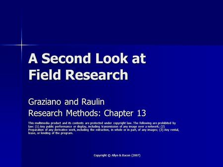 Copyright © Allyn & Bacon (2007) A Second Look at Field Research Graziano and Raulin Research Methods: Chapter 13 This multimedia product and its contents.