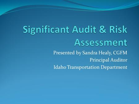 Presented by Sandra Healy, CGFM Principal Auditor Idaho Transportation Department.