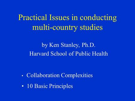 Practical Issues in conducting multi-country studies by Ken Stanley, Ph.D. Harvard School of Public Health Collaboration Complexities 10 Basic Principles.