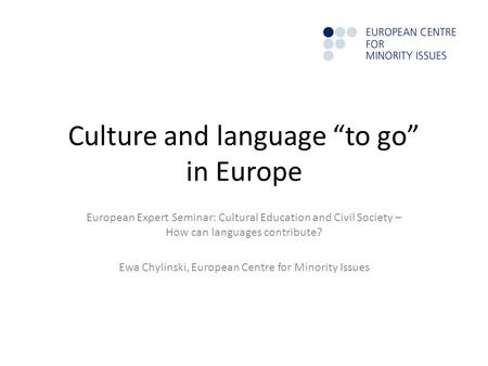 "Culture and language ""to go"" in Europe European Expert Seminar: Cultural Education and Civil Society – How can languages contribute? Ewa Chylinski, European."