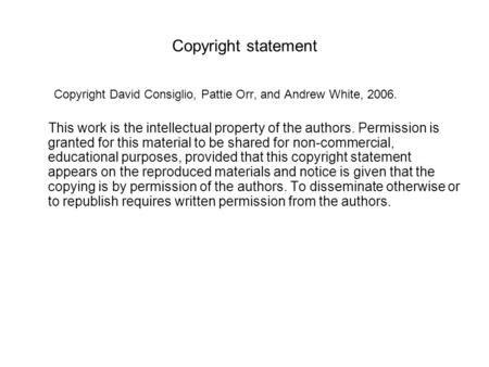 Copyright statement Copyright David Consiglio, Pattie Orr, and Andrew White, 2006. This work is the intellectual property of the authors. Permission is.