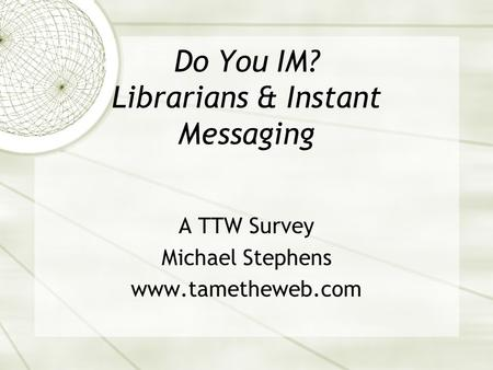 Do You IM? Librarians & Instant Messaging A TTW Survey Michael Stephens www.tametheweb.com.