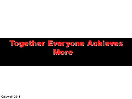 Together Everyone Achieves More Caldwell, 2013.  To identify the characteristics of effective and ineffective teams  To examine the motivations and.