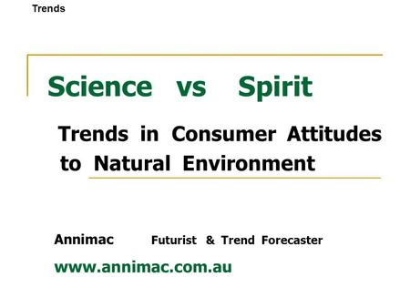 Science vs Spirit Trends in Consumer Attitudes to Natural Environment Annimac Futurist & Trend Forecaster www.annimac.com.au Trends.