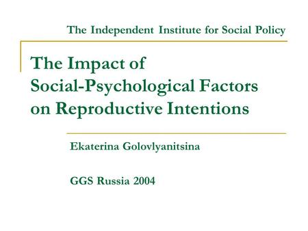 The Impact of Social-Psychological Factors on Reproductive Intentions Ekaterina Golovlyanitsina GGS Russia 2004 The Independent Institute for Social Policy.
