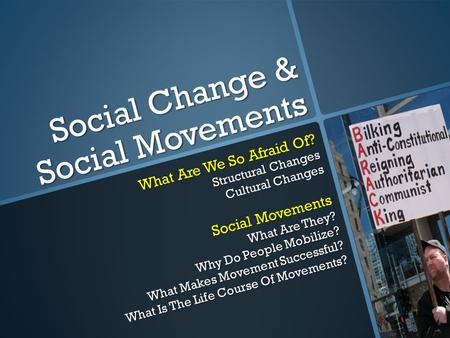 Social Change & Social Movements What Are We So Afraid Of? Structural Changes Cultural Changes Social Movements What Are They? Why Do People Mobilize?