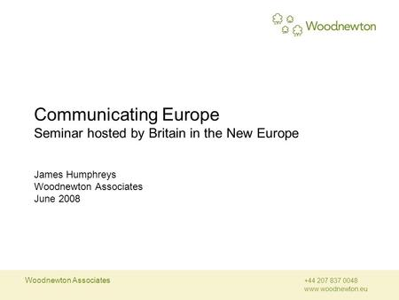 Woodnewton Associates +44 207 837 0048 www.woodnewton.eu Communicating Europe Seminar hosted by Britain in the New Europe James Humphreys Woodnewton Associates.