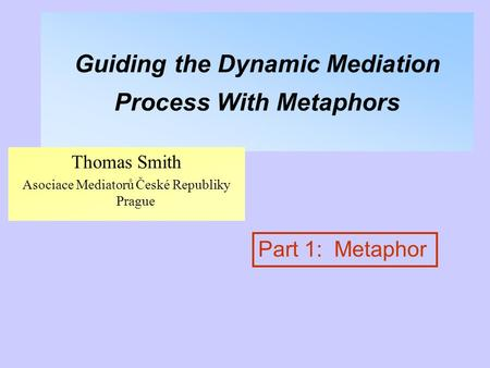 Guiding the Dynamic Mediation Process With Metaphors Thomas Smith Asociace Mediatorů České Republiky Prague Part 1: Metaphor.