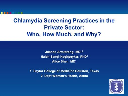 Joanne Armstrong, MD 1,2 Haleh Sangi-Haghpeykar, PhD 1 Alice Shen, MD 1 1. Baylor College of Medicine Houston, Texas 2. Dept Women's Health, Aetna Chlamydia.