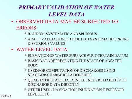 PRIMARY VALIDATION OF WATER LEVEL DATA OBSERVED DATA MAY BE SUBJECTED TO ERRORS *RANDOM, SYSTEMATIC AND SPURIOUS *AIM OF VALIDATION IS TO DETECT SYSTEMATIC.
