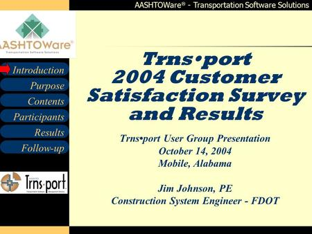 AASHTOWare  - Transportation Software Solutions Contents Participants Follow-up Purpose Introduction Results Trnsport 2004 Customer Satisfaction Survey.