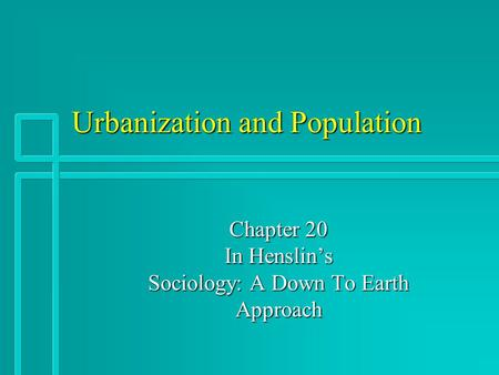 Urbanization and Population Chapter 20 In Henslin's Sociology: A Down To Earth Approach.