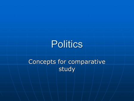 Politics Concepts for comparative study. Goals of this presentation You should be able to identify the study of politics and distinguish it from other.