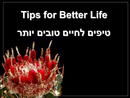 Tips for Better Life טיפים לחיים טובים יותר Cochemiea poselgeri Take a 10-30 minutes walk every day. And while you walk, smile. כל יום תלך 10 – 30 דקות.