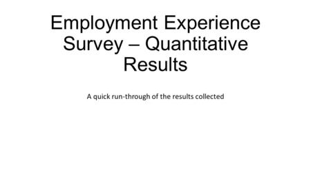 Employment Experience Survey – Quantitative Results A quick run-through of the results collected.