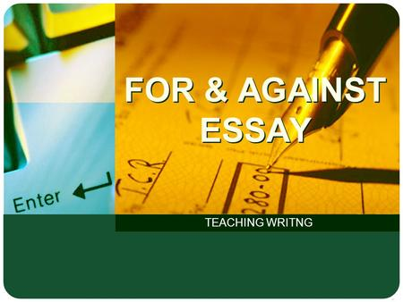 FOR & AGAINST ESSAY TEACHING WRITNG. LOGO Structure of an essay Body Conclusion Introduction P1:State topic (summary of the topic without giving your.