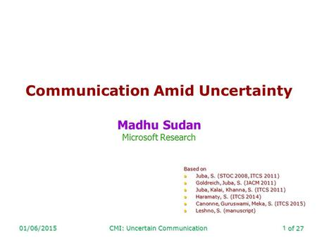 Of 27 01/06/2015CMI: Uncertain Communication1 Communication Amid Uncertainty Madhu Sudan Microsoft Research Based on Juba, S. (STOC 2008, ITCS 2011) Juba,
