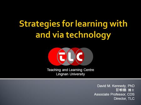 David M. Kennedy, PhD 甘明德 博士 Associate Professor, CDS Director, TLC Teaching and Learning Centre Lingnan University.