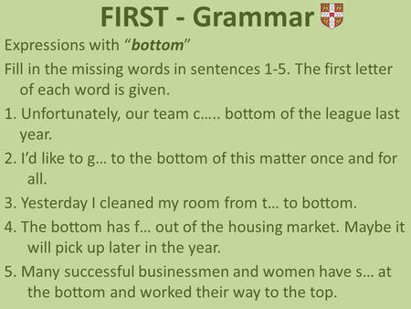 "FIRST - Grammar Expressions with ""bottom"" Fill in the missing words in sentences 1-5. The first letter of each word is given. 1. Unfortunately, our team."