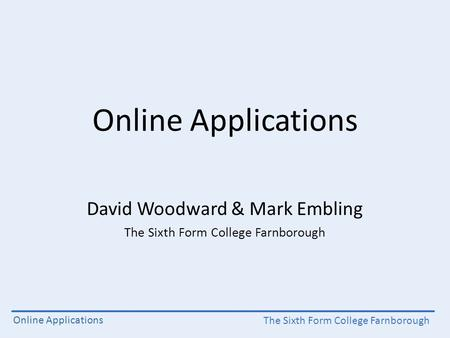 The Sixth Form College Farnborough Online Applications David Woodward & Mark Embling The Sixth Form College Farnborough.