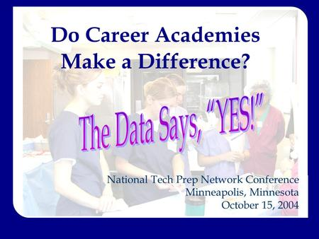 Do Career Academies Make a Difference? National Tech Prep Network Conference Minneapolis, Minnesota October 15, 2004.