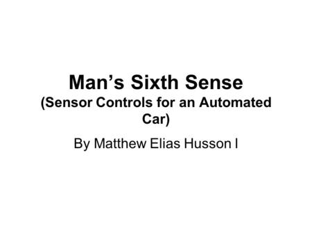 Man's Sixth Sense (Sensor Controls for an Automated Car) By Matthew Elias Husson I.