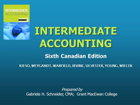 Prepared by Gabriela H. Schneider, CMA; Grant MacEwan College INTERMEDIATE ACCOUNTING INTERMEDIATE ACCOUNTING Sixth Canadian Edition KIESO, WEYGANDT, WARFIELD,