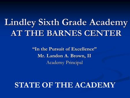 "Lindley Sixth Grade Academy AT THE BARNES CENTER ""In the Pursuit of Excellence"" Mr. Landon A. Brown, II Academy Principal STATE OF THE ACADEMY."