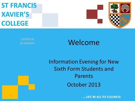 CATHOLIC ACADEMY ST FRANCIS XAVIER'S COLLEGE... LIFE IN ALL ITS FULLNESS Welcome Information Evening for New Sixth Form Students and Parents October 2013.