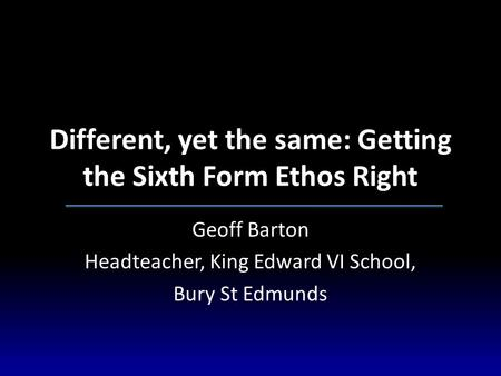 Different, yet the same: Getting the Sixth Form Ethos Right Geoff Barton Headteacher, King Edward VI School, Bury St Edmunds.