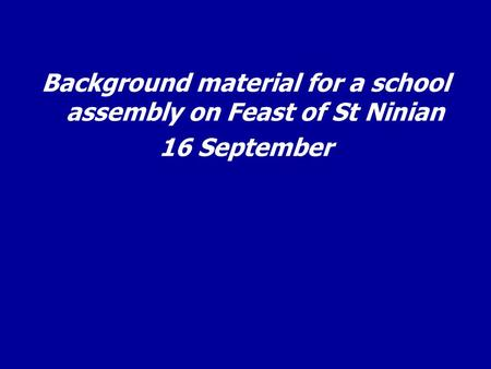 Background material for a school assembly on Feast of St Ninian 16 September.