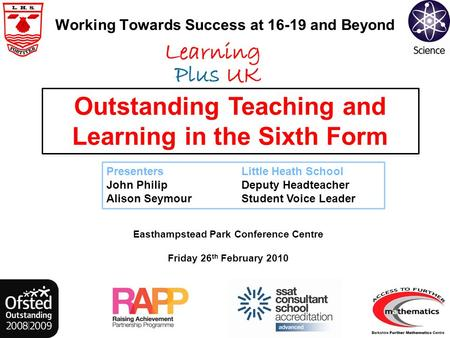 Working Towards Success at 16-19 and Beyond Easthampstead Park Conference Centre Friday 26 th February 2010 Outstanding Teaching and Learning in the Sixth.