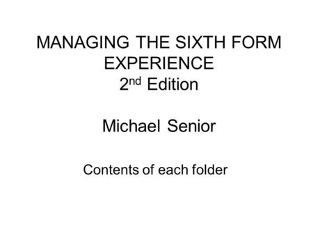 MANAGING THE SIXTH FORM EXPERIENCE 2 nd Edition Michael Senior Contents of each folder.