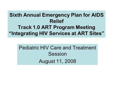 "Sixth Annual Emergency Plan for AIDS Relief Track 1.0 ART Program Meeting ""Integrating HIV Services at ART Sites"" Pediatric HIV Care and Treatment Session."